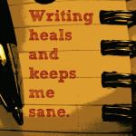 writing heals and keeps me sane